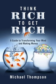 Think Rich to Get Rich - A Guide to Transforming Your Mind and Making Money ebook by Michael Thompson