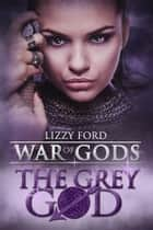The Grey God (#4, War of Gods) ebook by Lizzy Ford