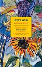 Love's Work ebook by Michael Wood, Gillian Rose