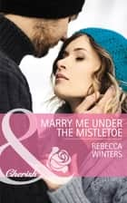 Marry Me under the Mistletoe (Mills & Boon Cherish) (The Gingerbread Girls, Book 2) ebook by Rebecca Winters