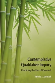 Contemplative Qualitative Inquiry - Practicing the Zen of Research ebook by Valerie J Janesick