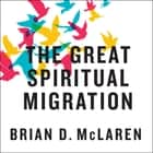 The Great Spiritual Migration - How the World's Largest Religion Is Seeking a Better Way to Be Christian audiobook by Brian McLaren