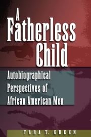 A Fatherless Child - Autobiographical Perspectives of African American Men ebook by Tara T. Green