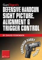 Gun Digest's Defensive Handgun Sight Picture, Alignment & Trigger Control eShort - Learn the basics of sight alignment and trigger control for more effective combat handgunning. ebook by David Fessenden