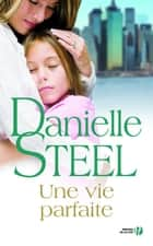 Une vie parfaite ebook by Danielle STEEL,Nelly GANANCIA