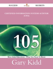 Certified Information Systems Auditor (CISA) 105 Success Secrets - 105 Most Asked Questions On Certified Information Systems Auditor (CISA) - What You Need To Know ebook by Gary Kidd