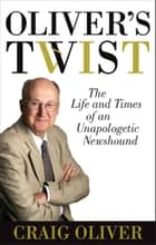 Oliver's Twist - The Life And Times Of An Unapologetic Newshound ebook by Craig Oliver