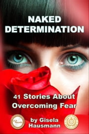 Naked Determination, 41 Stories About Overcoming Fear ebook by Gisela Hausmann
