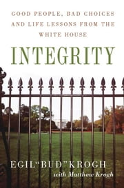 Integrity - Good People, Bad Choices, and Life Lessons from the White House ebook by Egil Krogh,Matt Krogh