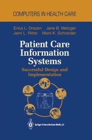 Patient Care Information Systems - Successful Design and Implementation ebook by Erica L. Drazen,J.P. Glaser,Jane B. Metzger,S. Marwaha,W.C. Reed,Jami L. Ritter,J.M. Teich,Mark K. Schneider