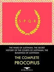 The Complete Procopius - The Wars of Justinian, the Secret History of the Court of Justinian, and the Buildings of Justinian ebook by Procopius of Caesarea
