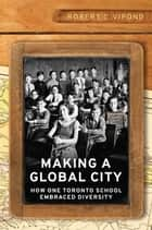 Making a Global City - How One Toronto School Embraced Diversity ebook by Robert Vipond