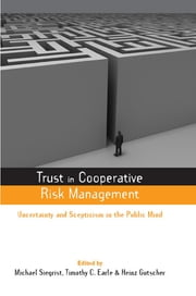 Trust in Cooperative Risk Management - Uncertainty and Scepticism in the Public Mind ebook by Heinz Gutscher,Michael Siegrist,Timothy C. Earle