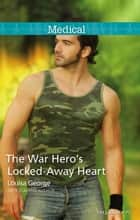 The War Hero's Locked-Away Heart ebook by Louisa George