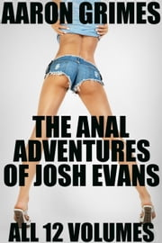 The Anal Adventures of Josh Evans: All 12 Volumes ebook by Aaron Grimes