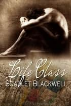 Life Class ebook by Scarlet Blackwell