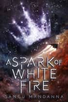 A Spark of White Fire eBook by Sangu Mandanna
