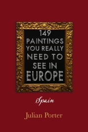 149 Paintings You Really Should See in Europe — Spain ebook by Julian Porter