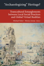 'Archaeologizing' Heritage? - Transcultural Entanglements between Local Social Practices and Global Virtual Realities ebook by Michael Falser,Monica Juneja