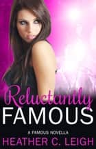 Reluctantly Famous - Famous Series, #6 ebook by Heather C. Leigh