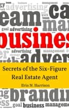 Secrets of the Six-Figure Real Estate Agent ebook by Erin N. Harrison