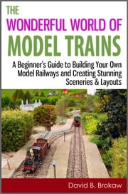 The Wonderful World of Model Trains: A Beginner's Guide to Building Your Own Model Railways and Creating Stunning Sceneries & Layouts ebook by David B. Brokaw