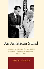 An American Stand - Senator Margaret Chase Smith and the Communist Menace, 1948-1972 ebook by Eric R. Crouse