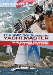 The Complete Yachtmaster - Sailing, Seamanship and Navigation for the Modern Yacht Skipper ebook by Tom Cunliffe