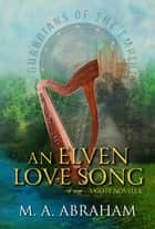 An Elven Love Song ebook by M.A. Abraham