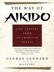 The Way of Aikido - Life Lessons from an American Sensei ebook by George Leonard