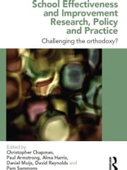School Effectiveness and Improvement Research, Policy and Practice - Challenging the Orthodoxy? ebook by Christopher Chapman,Paul Armstrong,Alma Harris,Daniel Muijs,David Reynolds,Pam Sammons