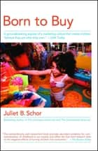 Born to Buy - The Commercialized Child and the New Consumer Cult ebook by Juliet B. Schor