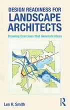 Design Readiness for Landscape Architects - Drawing Exercises that Generate Ideas eBook by Les H. Smith