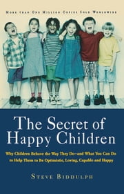 The Secret of Happy Children - Why Children Behave the Way They Do--and What You Can Do to Help Them to Be Optimistic, Loving, Capa ebook by Steve Biddulph
