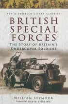 British Special Forces - The Story of Britain's Undercover Soldiers ebook by William Seymour, David Stirling