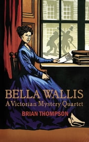 Bella Wallis - A Victorian Mystery Quartet ebook by Brian Thompson