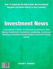 Investment News - A Consumer's Guide To Financial Investments, Best Money Investment, Investment Leadership, Investment Banking, Investment Banks Hedge Funds And Private Equity ebook by Arnold P. Honaker
