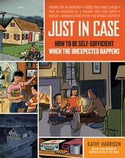Just in Case - How to Be Self-Sufficient When the Unexpected Happens ebook by Kathy Harrison