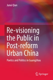 Re-visioning the Public in Post-reform Urban China - Poetics and Politics in Guangzhou ebook by Junxi Qian
