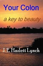 Your Colon: a key to beauty. ebook by Hazlett Lynch