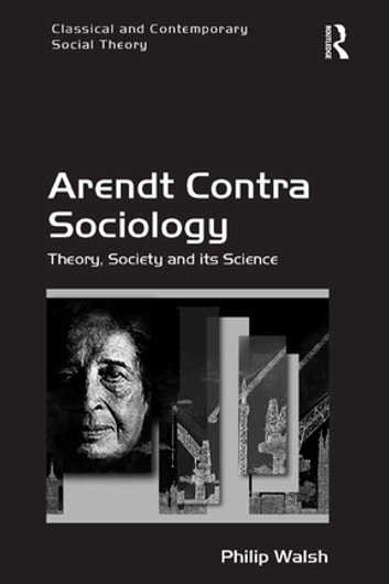 Arendt Contra Sociology - Theory, Society and its Science 電子書 by Philip Walsh