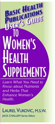 User's Guide to Women's Health Supplements ebook by Laurel Vukovic M.S.W.