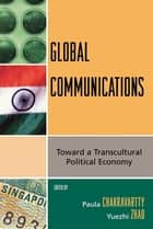 Global Communications - Toward a Transcultural Political Economy ebook by Yuezhi Zhao, Paula Chakravartty