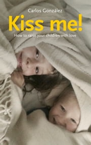 Kiss me! How to raise your children with love ebook by Carlos González