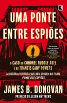 Uma ponte entre espiões - O caso do coronel Rudolf Abel e de Francis Gary Powers ebook by James Donovan