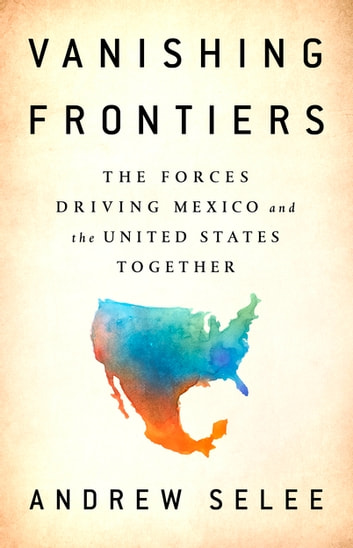 Vanishing Frontiers - The Forces Driving Mexico and the United States Together ebook by Andrew Selee