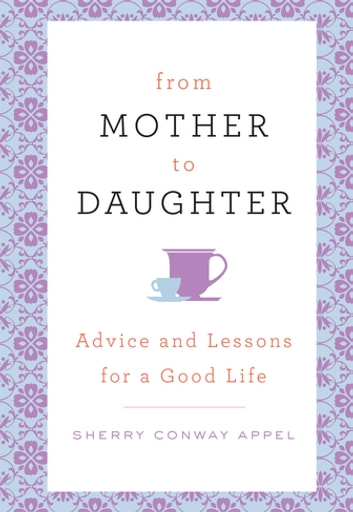 From Mother to Daughter - Advice and Lessons for a Good Life ebook by Sherry Conway Appel