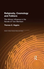 Religiosity, Cosmology and Folklore - The African Influence in the Novels of Toni Morrison ebook by Therese E. Higgins