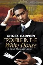 Trouble in the White House - A Black President Novel ebook by Brenda Hampton