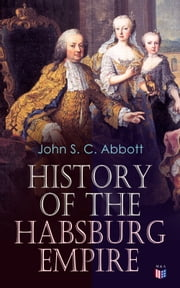 History of the Habsburg Empire - Rise and Decline of the Great Dynasty: The Founder - Rhodolph's Election as Emperor, Religious Strife in Europe, Charles V, The Turkish Wars, The Polish War, Maria Theresa, The French Revolution & European Coalition ebook by John S. C. Abbott